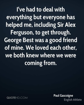 Paul Gascoigne - I've had to deal with everything but everyone has helped me, including Sir Alex Ferguson, to get through. George Best was a good friend of mine. We loved each other, we both knew where we were coming from.