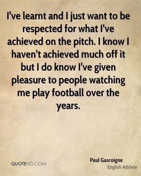 I've learnt and I just want to be respected for what I've achieved on the pitch. I know I haven't achieved much off it but I do know I've given pleasure to people watching me play football over the years.