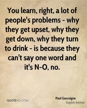 You learn, right, a lot of people's problems - why they get upset, why they get down, why they turn to drink - is because they can't say one word and it's N-O, no.