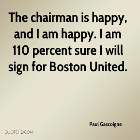 Paul Gascoigne  - The chairman is happy, and I am happy. I am 110 percent sure I will sign for Boston United.