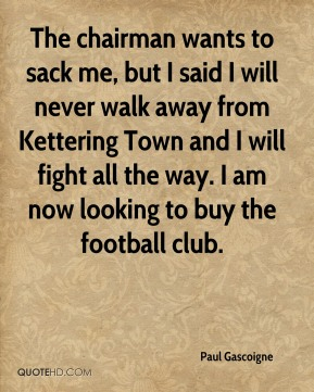 The chairman wants to sack me, but I said I will never walk away from Kettering Town and I will fight all the way. I am now looking to buy the football club.