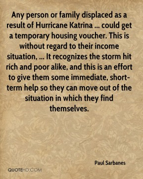 Paul Sarbanes  - Any person or family displaced as a result of Hurricane Katrina ... could get a temporary housing voucher. This is without regard to their income situation, ... It recognizes the storm hit rich and poor alike, and this is an effort to give them some immediate, short-term help so they can move out of the situation in which they find themselves.