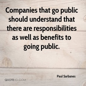 Paul Sarbanes  - Companies that go public should understand that there are responsibilities as well as benefits to going public.