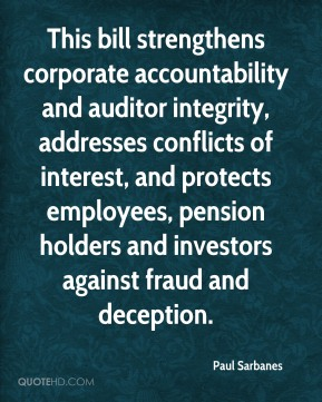 Paul Sarbanes  - This bill strengthens corporate accountability and auditor integrity, addresses conflicts of interest, and protects employees, pension holders and investors against fraud and deception.