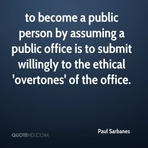 Paul Sarbanes  - to become a public person by assuming a public office is to submit willingly to the ethical 'overtones' of the office.