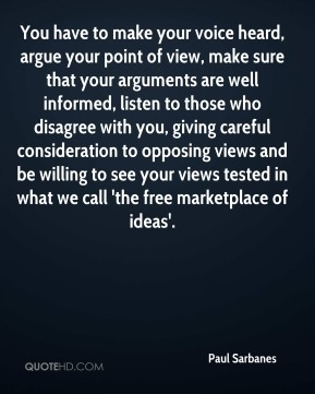 Paul Sarbanes  - You have to make your voice heard, argue your point of view, make sure that your arguments are well informed, listen to those who disagree with you, giving careful consideration to opposing views and be willing to see your views tested in what we call 'the free marketplace of ideas'.