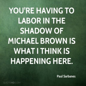 Paul Sarbanes  - You're having to labor in the shadow of Michael Brown is what I think is happening here.