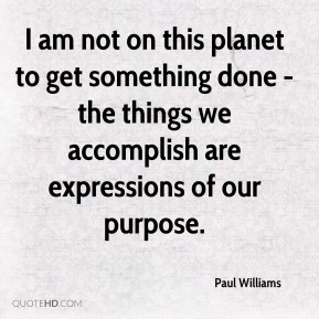 Paul Williams - I am not on this planet to get something done - the things we accomplish are expressions of our purpose.