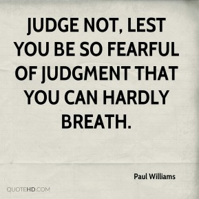 Paul Williams - Judge not, lest you be so fearful of judgment that you can hardly breath.