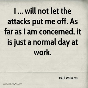 I ... will not let the attacks put me off. As far as I am concerned, it is just a normal day at work.