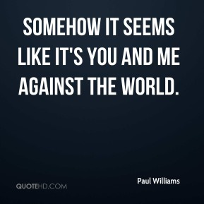 Somehow it seems like it's you and me against the world.