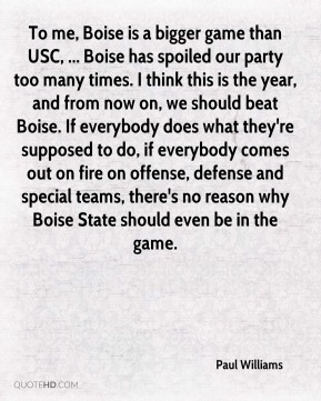 To me, Boise is a bigger game than USC, ... Boise has spoiled our party too many times. I think this is the year, and from now on, we should beat Boise. If everybody does what they're supposed to do, if everybody comes out on fire on offense, defense and special teams, there's no reason why Boise State should even be in the game.