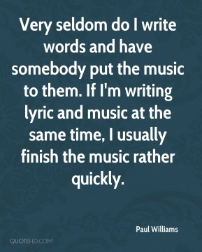 Paul Williams  - Very seldom do I write words and have somebody put the music to them. If I'm writing lyric and music at the same time, I usually finish the music rather quickly.
