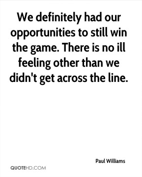 We definitely had our opportunities to still win the game. There is no ill feeling other than we didn't get across the line.