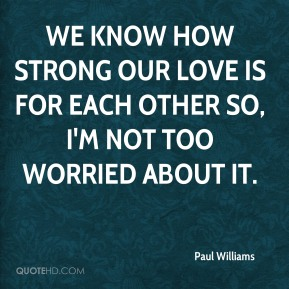 We know how strong our love is for each other so, I'm not too worried about it.