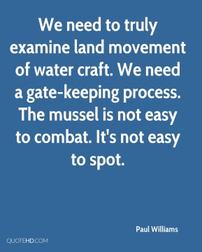 We need to truly examine land movement of water craft. We need a gate-keeping process. The mussel is not easy to combat. It's not easy to spot.