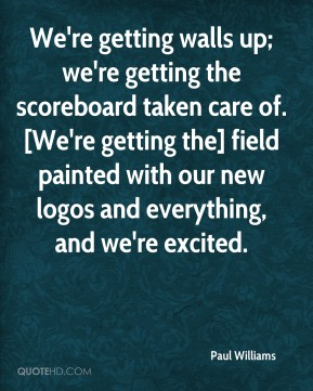 Paul Williams  - We're getting walls up; we're getting the scoreboard taken care of. [We're getting the] field painted with our new logos and everything, and we're excited.