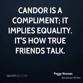 Peggy Noonan - Candor is a compliment; it implies equality. It's how true friends talk.