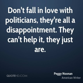 Don't fall in love with politicians, they're all a disappointment. They can't help it, they just are.