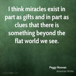 Peggy Noonan - I think miracles exist in part as gifts and in part as clues that there is something beyond the flat world we see.