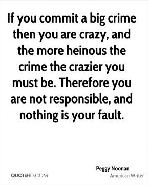 Peggy Noonan - If you commit a big crime then you are crazy, and the more heinous the crime the crazier you must be. Therefore you are not responsible, and nothing is your fault.