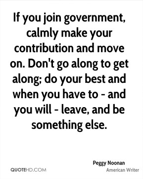 If you join government, calmly make your contribution and move on. Don't go along to get along; do your best and when you have to - and you will - leave, and be something else.