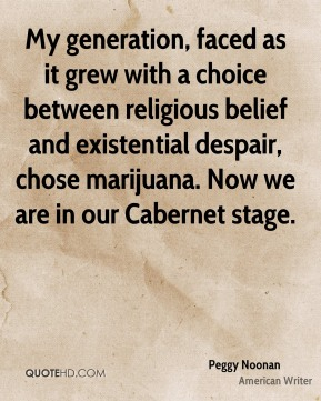 My generation, faced as it grew with a choice between religious belief and existential despair, chose marijuana. Now we are in our Cabernet stage.