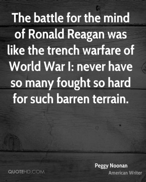 Peggy Noonan - The battle for the mind of Ronald Reagan was like the trench warfare of World War I: never have so many fought so hard for such barren terrain.