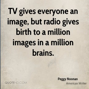 Peggy Noonan - TV gives everyone an image, but radio gives birth to a million images in a million brains.