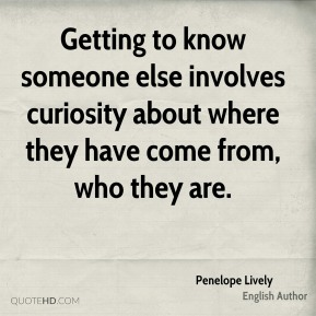 Penelope Lively - Getting to know someone else involves curiosity about where they have come from, who they are.