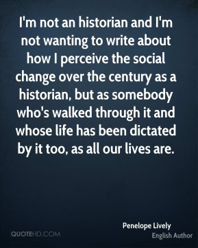 Penelope Lively - I'm not an historian and I'm not wanting to write about how I perceive the social change over the century as a historian, but as somebody who's walked through it and whose life has been dictated by it too, as all our lives are.
