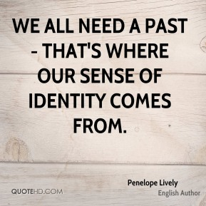 We all need a past - that's where our sense of identity comes from.