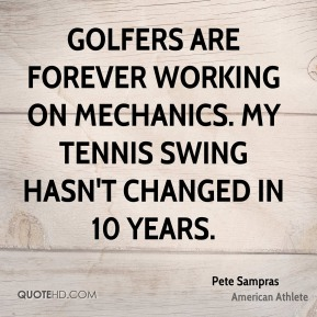 Pete Sampras - Golfers are forever working on mechanics. My tennis swing hasn't changed in 10 years.