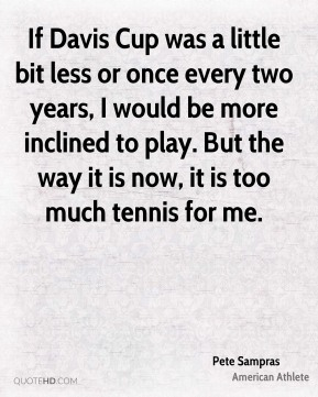 Pete Sampras - If Davis Cup was a little bit less or once every two years, I would be more inclined to play. But the way it is now, it is too much tennis for me.