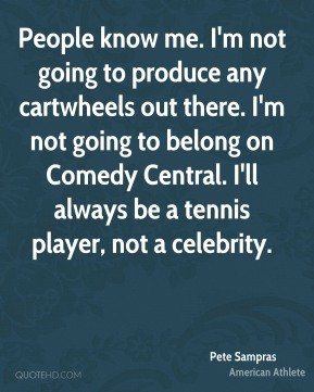 Pete Sampras - People know me. I'm not going to produce any cartwheels out there. I'm not going to belong on Comedy Central. I'll always be a tennis player, not a celebrity.
