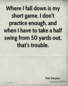 Pete Sampras - Where I fall down is my short game. I don't practice enough, and when I have to take a half swing from 50 yards out, that's trouble.