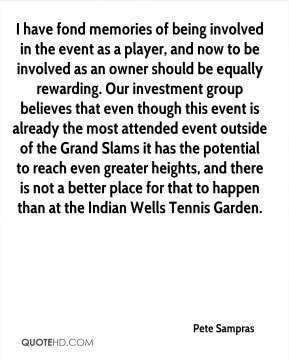 Pete Sampras  - I have fond memories of being involved in the event as a player, and now to be involved as an owner should be equally rewarding. Our investment group believes that even though this event is already the most attended event outside of the Grand Slams it has the potential to reach even greater heights, and there is not a better place for that to happen than at the Indian Wells Tennis Garden.
