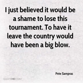 Pete Sampras  - I just believed it would be a shame to lose this tournament. To have it leave the country would have been a big blow.