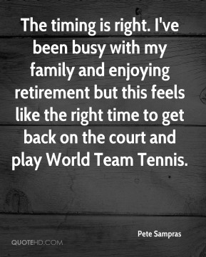 Pete Sampras  - The timing is right. I've been busy with my family and enjoying retirement but this feels like the right time to get back on the court and play World Team Tennis.
