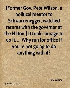 Pete Wilson  - [Former Gov. Pete Wilson, a political mentor to Schwarzenegger, watched returns with the governor at the Hilton.] It took courage to do it, ... Why run for office if you're not going to do anything with it?