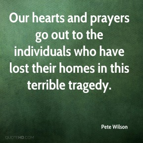 Pete Wilson  - Our hearts and prayers go out to the individuals who have lost their homes in this terrible tragedy.