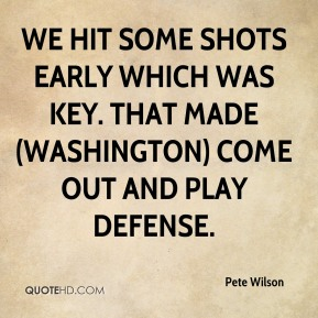 Pete Wilson  - We hit some shots early which was key. That made (Washington) come out and play defense.