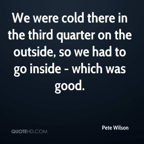 Pete Wilson  - We were cold there in the third quarter on the outside, so we had to go inside - which was good.
