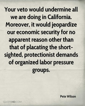 Pete Wilson  - Your veto would undermine all we are doing in California. Moreover, it would jeopardize our economic security for no apparent reason other than that of placating the short-sighted, protectionist demands of organized labor pressure groups.