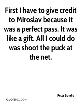 Peter Bondra  - First I have to give credit to Miroslav because it was a perfect pass. It was like a gift. All I could do was shoot the puck at the net.