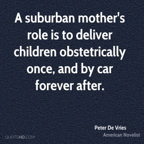 Peter De Vries - A suburban mother's role is to deliver children obstetrically once, and by car forever after.