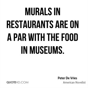 Peter De Vries - Murals in restaurants are on a par with the food in museums.