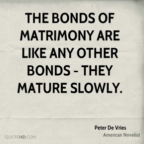 Peter De Vries - The bonds of matrimony are like any other bonds - they mature slowly.