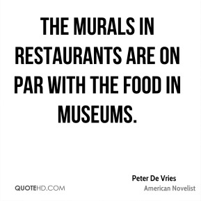 Peter De Vries - The murals in restaurants are on par with the food in museums.