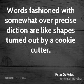 Peter De Vries - Words fashioned with somewhat over precise diction are like shapes turned out by a cookie cutter.
